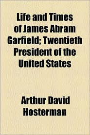 Life And Times Of James Abram Garfield; Twentieth President Of The United States - Arthur David Hosterman