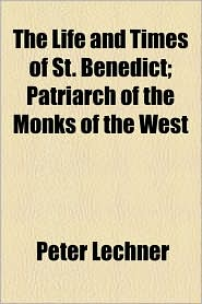The Life And Times Of St. Benedict; Patriarch Of The Monks Of The West - Peter Lechner