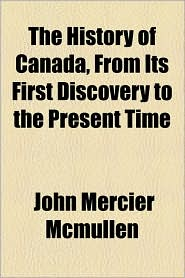 The History Of Canada, From Its First Discovery To The Present Time - John Mercier Mcmullen
