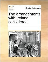 The Arrangements With Ireland Considered. - See Notes Multiple Contributors