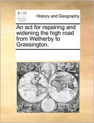 An Act For Repairing And Widening The High Road From Wetherby To Grassington. - See Notes Multiple Contributors