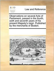 Observations On Several Acts Of Parliament, Passed In The Fourth, Sixth And Seventh Years Of His Present Majesty's Reign. Published By The Merchants Of Boston. - See Notes Multiple Contributors