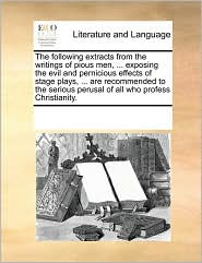 The Following Extracts From The Writings Of Pious Men, . Exposing The Evil And Pernicious Effects Of Stage Plays, . Are Recommended To The Serious Perusal Of All Who Profess Christianity. - See Notes Multiple Contributors