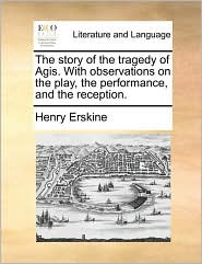 The Story Of The Tragedy Of Agis. With Observations On The Play, The Performance, And The Reception. - Henry Erskine