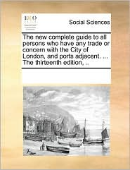 The New Complete Guide To All Persons Who Have Any Trade Or Concern With The City Of London, And Ports Adjacent. ... The Thirteenth Edition, .. - See Notes Multiple Contributors