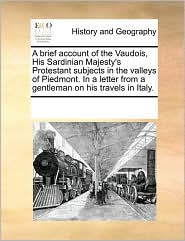 A Brief Account Of The Vaudois, His Sardinian Majesty's Protestant Subjects In The Valleys Of Piedmont. In A Letter From A Gentleman On His Travels In Italy. - See Notes Multiple Contributors