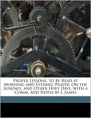Proper Lessons, to Be Read at Morning and Evening Prayer, On the Sundays, and Other Holy Days, with a Comm. and Notes by J. James - Anonymous