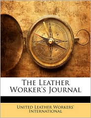 The Leather Worker's Journal - Created by United Leather United Leather Workers' International
