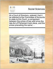 At a Court of Directors, ordered, that it be referred to the Committee of Accounts to state to this Court, a comparison between the prices of tea sold since the late Act of Parliament took place, and the prices preceding the same; ...