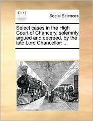 Select Cases In The High Court Of Chancery, Solemnly Argued And Decreed, By The Late Lord Chancellor - See Notes Multiple Contributors