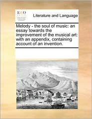 Melody - the soul of music: an essay towards the improvement of the musical art: with an appendix, containing account of an invention.