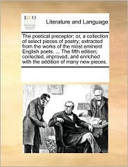 The poetical preceptor; or, a collection of select pieces of poetry; extracted from the works of the most eminent English poets. . The fifth edition; corrected, improved, and enriched with the addition of many new pieces. - See Notes Multiple Contributors
