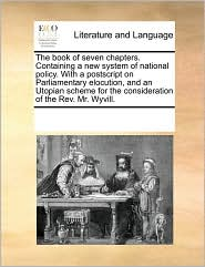 The book of seven chapters. Containing a new system of national policy. With a postscript on Parliamentary elocution, and an Utopian scheme for the consideration of the Rev. Mr. Wyvill. - See Notes Multiple Contributors