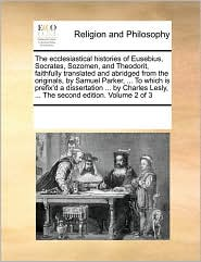 The Ecclesiastical Histories Of Eusebius, Socrates, Sozomen, And Theodorit, Faithfully Translated And Abridged From The Originals, By Samuel Parker, . To Which Is Prefix'D A Dissertation. By Charles Lesly, . The Second Edition. Volume 2 Of 3 - See Notes Multiple Contributors