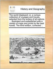 The World Displayed; Or, A Curious Collection Of Voyages And Travels, Selected From The Writers Of All Nations. . Illustrated And Embellished With A Variety Of Maps And Prints By The Best Hands. The Third Edition, Corrected. - See Notes Multiple Contributors