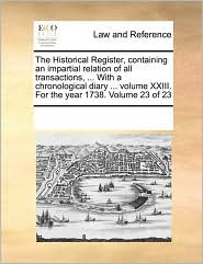 The Historical Register, containing an impartial relation of all transactions, . With a chronological diary. volume XXIII. For the year 1738. Volume 23 of 23 - See Notes Multiple Contributors