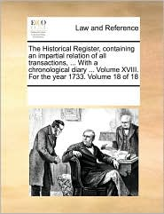 The Historical Register, containing an impartial relation of all transactions, ... With a chronological diary ... Volume XVIII. For the year 1733. Volume 18 of 18 - See Notes Multiple Contributors