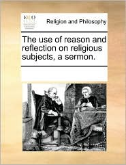 The use of reason and reflection on religious subjects, a sermon. - See Notes Multiple Contributors