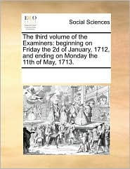 The third volume of the Examiners: beginning on Friday the 2d of January, 1712, and ending on Monday the 11th of May, 1713. - See Notes Multiple Contributors