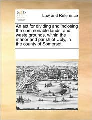 An Act For Dividing And Inclosing The Commonable Lands, And Waste Grounds, Within The Manor And Parish Of Ubly, In The County Of Somerset.