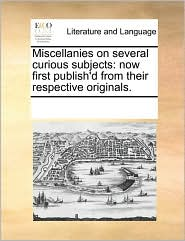 Miscellanies on several curious subjects: now first publish'd from their respective originals. - See Notes Multiple Contributors