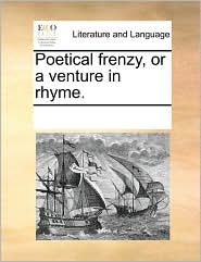 Poetical frenzy, or a venture in rhyme. - See Notes Multiple Contributors