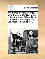 The annals of King George, year the sixth. Containing not only the affairs of Great-Britain, but also the most important transactions of Europe, . - See Notes Multiple Contributors