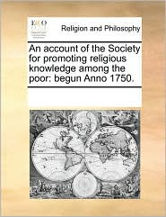 An account of the Society for promoting religious knowledge among the poor: begun Anno 1750. - See Notes Multiple Contributors