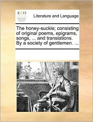 The honey-suckle; consisting of original poems, epigrams, songs, ... and translations. By a society of gentlemen. ... - See Notes Multiple Contributors