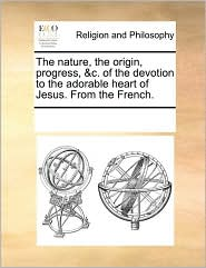 The Nature, The Origin, Progress, &C. Of The Devotion To The Adorable Heart Of Jesus. From The French. - See Notes Multiple Contributors