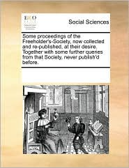 Some proceedings of the Freeholder's-Society, now collected and re-published, at their desire. Together with some further queries from that Society, never publish'd before. - See Notes Multiple Contributors