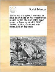 Substance of a speech intended to have been made on Mr. Wilberforce's motion for the abolition of the slave trade, on Tuesday, April 3, 1792: ... Second edition, corrected, with notes, and an appendix. - See Notes Multiple Contributors