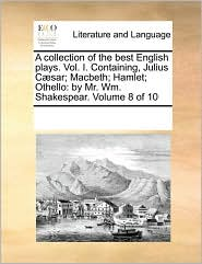A collection of the best English plays. Vol. I. Containing, Julius C sar; Macbeth; Hamlet; Othello: by Mr. Wm. Shakespear. Volume 8 of 10 - See Notes Multiple Contributors