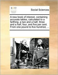 A new book of interest, containing accurate tables, calculated to a farthing, a two and a half, three and a half, four, and five per cent. From one pound to five hundred, ... - See Notes Multiple Contributors