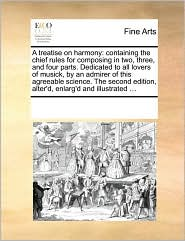 A treatise on harmony: containing the chief rules for composing in two, three, and four parts. Dedicated to all lovers of musick, by an admirer of this agreeable science. The second edition, alter'd, enlarg'd and illustrated ...