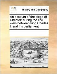An account of the siege of Chester: during the civil wars between king Charles I. and his parliament - See Notes Multiple Contributors