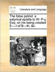 The false patriot: a satyrical epistle to W- P-y, Esq; on his being created E----l of B---th, &c. - See Notes Multiple Contributors