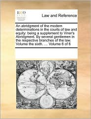 An abridgment of the modern determinations in the courts of law and equity: being a supplement to Viner's Abridgment. By several gentlemen in the respective branches of the law. Volume the sixth. ... Volume 6 of 6 - See Notes Multiple Contributors