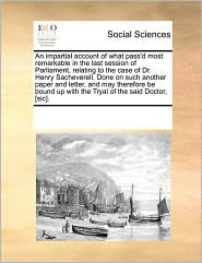 An impartial account of what pass'd most remarkable in the last session of Parliament, relating to the case of Dr. Henry Sacheverell. Done on such another paper and letter, and may therefore be bound up with the Tryal of the said Doctor, [sic].