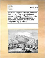 Parochial music corrected: intended for the use of the several charity-schools in London, Westminster, & c. as well as for all congregations: . The whole adapted, written, and composed, by H. Heron, . - See Notes Multiple Contributors