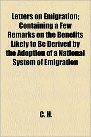 Letters on Emigration; Containing a Few Remarks on the Benefits Likely to Be Derived by the Adoption of a National System of Emigration - C. H