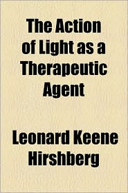 The Action of Light as a Therapeutic Agent - Leonard Keene Hirshberg