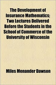 The Development of Insurance Mathematics; Two Lectures Delivered Before the Students in the School of Commerce of the University of Wisconsin - Miles Menander Dawson