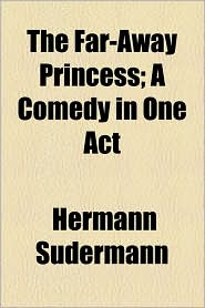 The Far-Away Princess; A Comedy in One Act - Hermann Sudermann