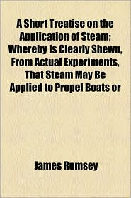 A Short Treatise on the Application of Steam; Whereby Is Clearly Shewn, from Actual Experiments, That Steam May Be Applied to Propel Boats or - James Rumsey
