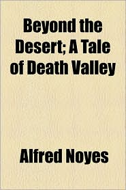 Beyond the Desert; A Tale of Death Valley - Alfred Noyes