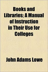 Books and Libraries; A Manual of Instruction in Their Use for Colleges - John Adams Lowe