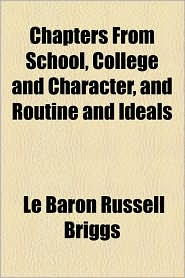 Chapters from School, College and Character, and Routine and Ideals - Le Baron Russell Briggs