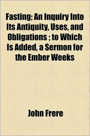 Fasting; An Inquiry Into Its Antiquity, Uses, and Obligations; To Which Is Added, a Sermon for the Ember Weeks - John Frere
