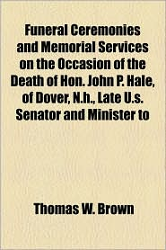 Funeral Ceremonies and Memorial Services on the Occasion of the Death of Hon. John P. Hale, of Dover, N.H, Late U.S. Senator and Minister to - Thomas W. Brown